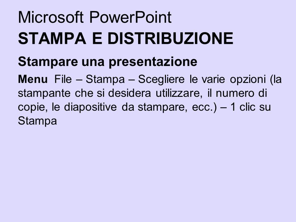 Microsoft PowerPoint STAMPA E DISTRIBUZIONE Stampare una presentazione Menu File – Stampa – Scegliere le varie opzioni (la stampante che si desidera u