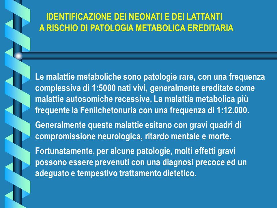 Le malattie metaboliche sono patologie rare, con una frequenza complessiva di 1:5000 nati vivi, generalmente ereditate come malattie autosomiche reces