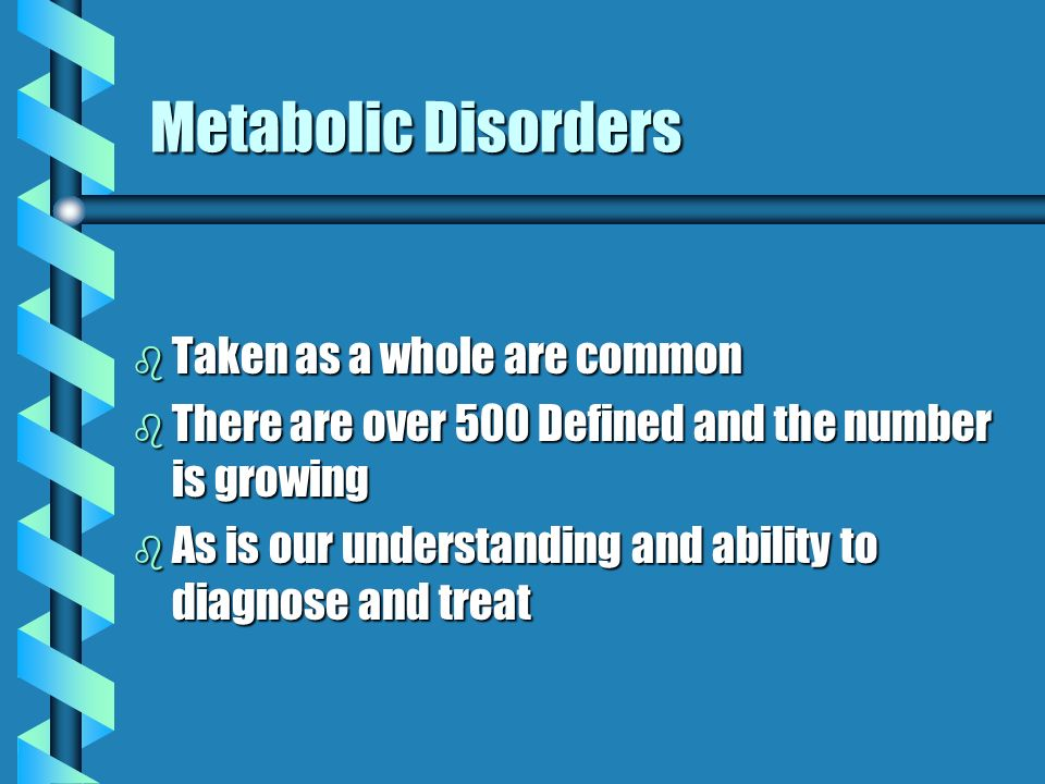 Metabolic Disorders Diagnosis is difficult due to : b The nonspecific nature of clinical presentation (poor feeding, altered mental status, developmental delay) b Lack of family history, being autosomal recessive b Diagnosis is critical as early treatment significantly improves outcome for many.