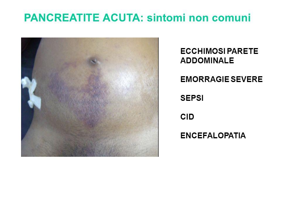 PANCREATITE ACUTA: sintomi non comuni ECCHIMOSI PARETE ADDOMINALE EMORRAGIE SEVERE SEPSI CID ENCEFALOPATIA