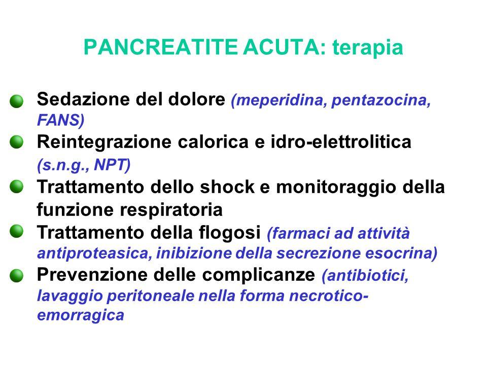 PANCREATITE ACUTA: terapia Sedazione del dolore (meperidina, pentazocina, FANS) Reintegrazione calorica e idro-elettrolitica (s.n.g., NPT) Trattamento