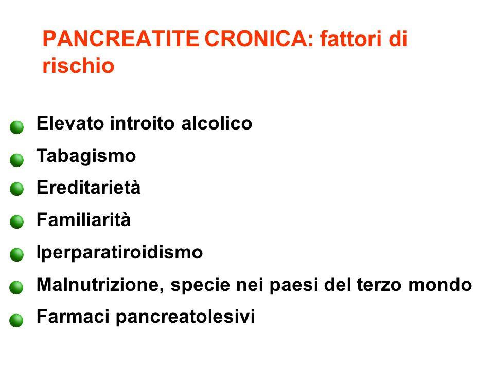 PANCREATITE CRONICA: fattori di rischio Elevato introito alcolico Tabagismo Ereditarietà Familiarità Iperparatiroidismo Malnutrizione, specie nei paes