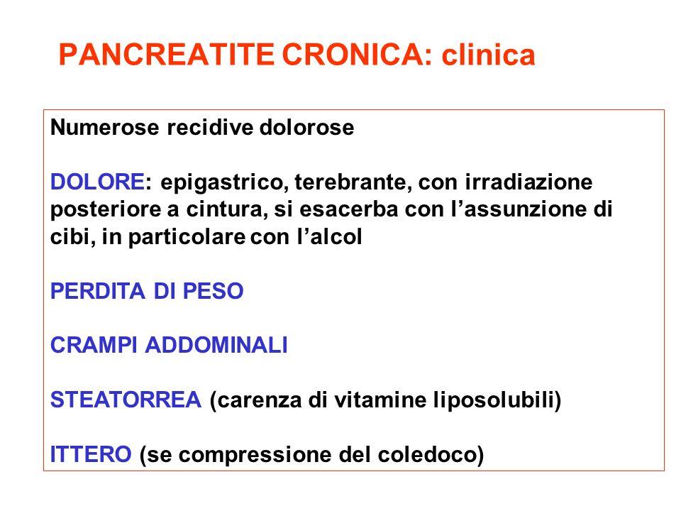 PANCREATITE CRONICA: clinica Numerose recidive dolorose DOLORE: epigastrico, terebrante, con irradiazione posteriore a cintura, si esacerba con lassun