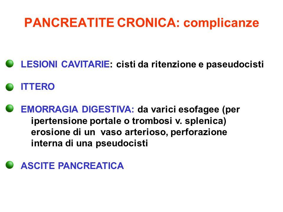 PANCREATITE CRONICA: complicanze LESIONI CAVITARIE: cisti da ritenzione e paseudocisti ITTERO EMORRAGIA DIGESTIVA: da varici esofagee (per ipertension