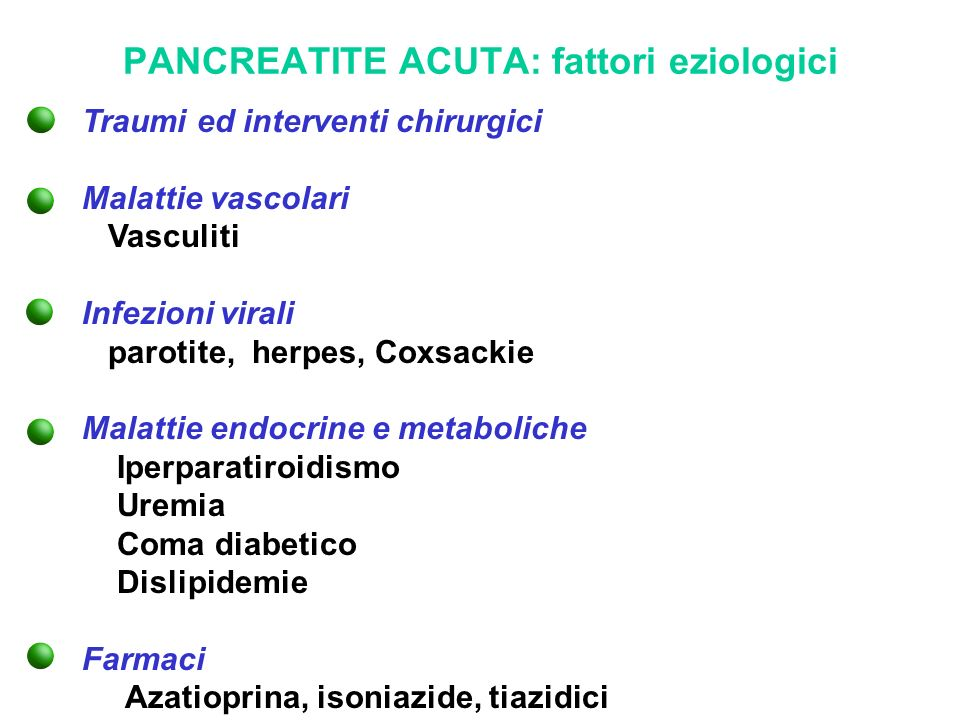 PANCREATITE ACUTA: fattori eziologici Traumi ed interventi chirurgici Malattie vascolari Vasculiti Infezioni virali parotite, herpes, Coxsackie Malatt