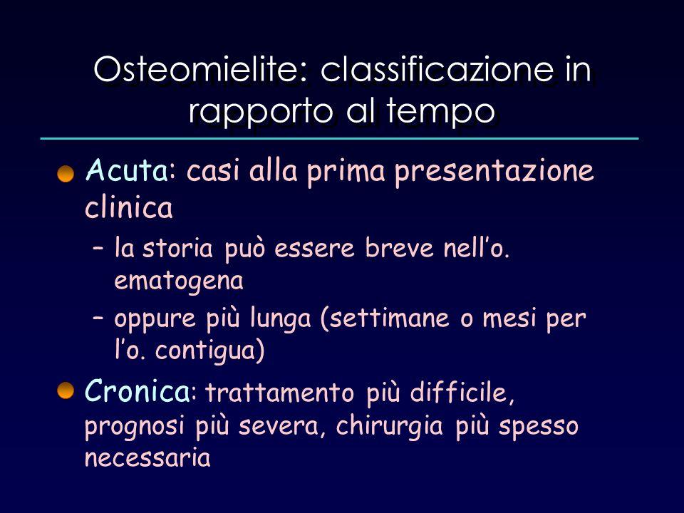 Osteomielite: classificazione in rapporto al tempo Acuta: casi alla prima presentazione clinica –la storia può essere breve nello. ematogena –oppure p