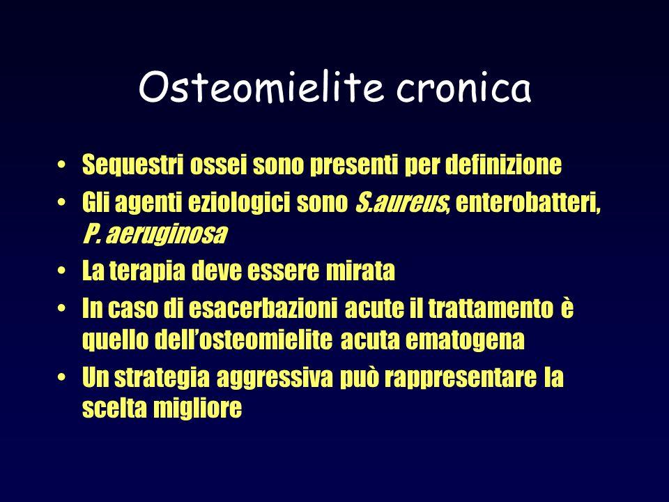 Osteomielite cronica Sequestri ossei sono presenti per definizione Gli agenti eziologici sono S.aureus, enterobatteri, P. aeruginosa La terapia deve e