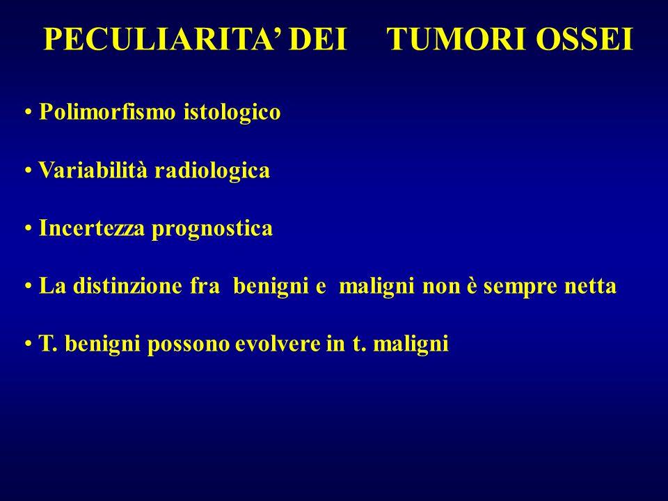 TUMORI OSSEI Polimorfismo istologico Variabilità radiologica Incertezza prognostica La distinzione fra benigni e maligni non è sempre netta T. benigni