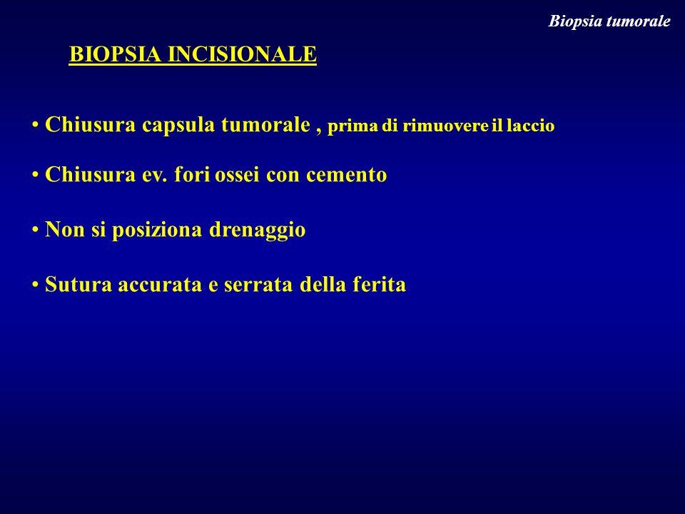 Biopsia tumorale BIOPSIA INCISIONALE Chiusura capsula tumorale, prima di rimuovere il laccio Chiusura ev. fori ossei con cemento Non si posiziona dren