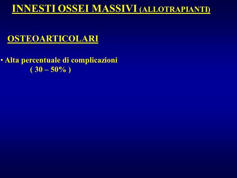 INNESTI OSSEI MASSIVI (ALLOTRAPIANTI) OSTEOARTICOLARI Alta percentuale di complicazioni ( 30 – 50% )