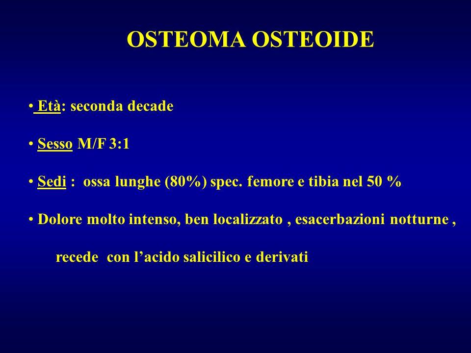 OSTEOMA OSTEOIDE Età: seconda decade Sesso M/F 3:1 Sedi : ossa lunghe (80%) spec. femore e tibia nel 50 % Dolore molto intenso, ben localizzato, esace