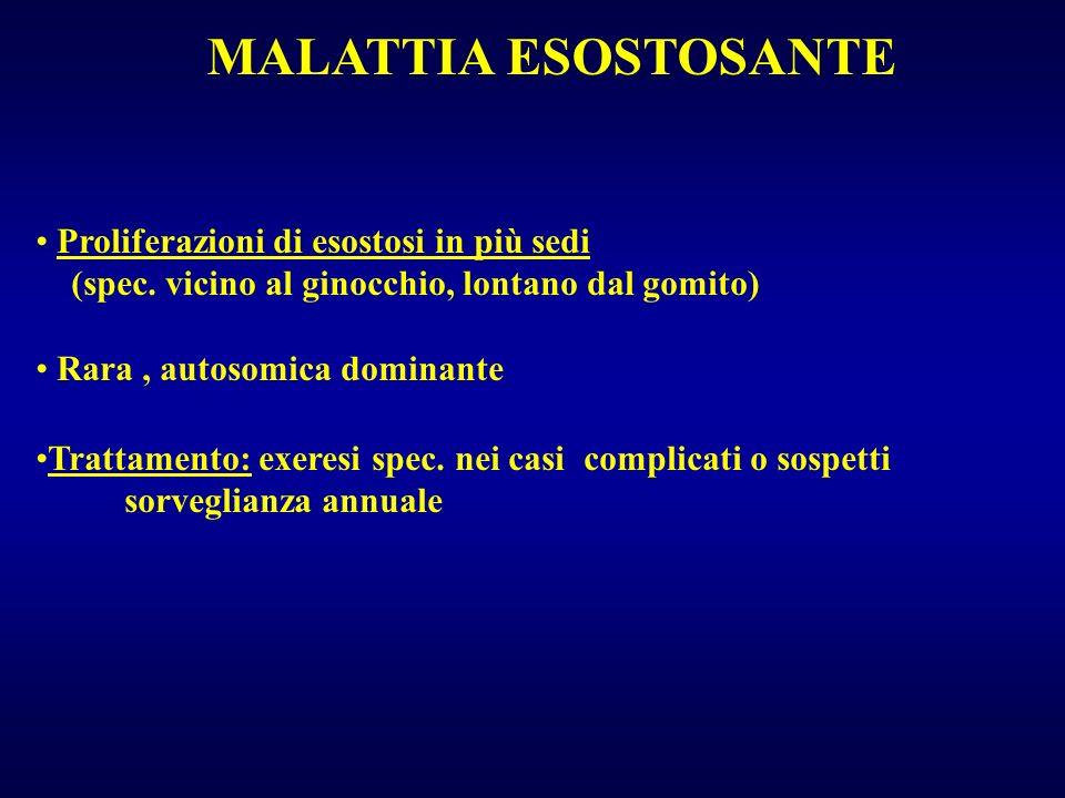 MALATTIA ESOSTOSANTE Proliferazioni di esostosi in più sedi (spec. vicino al ginocchio, lontano dal gomito) Rara, autosomica dominante Trattamento: ex