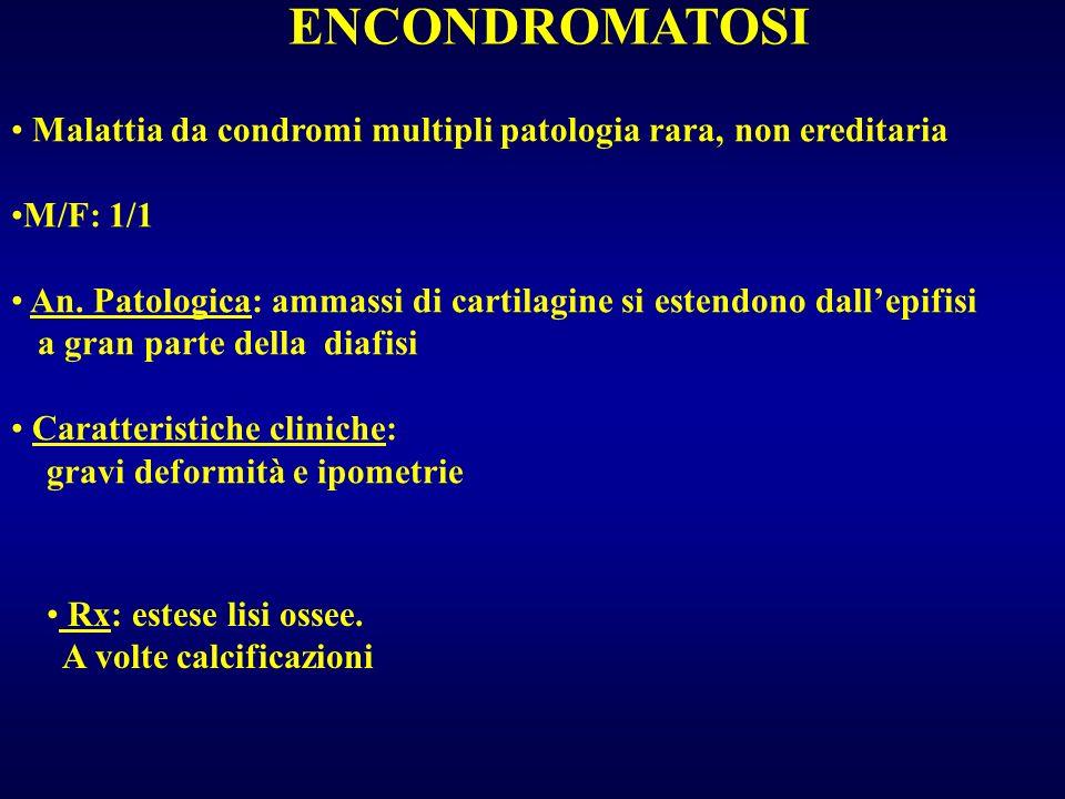 ENCONDROMATOSI Malattia da condromi multipli patologia rara, non ereditaria M/F: 1/1 An. Patologica: ammassi di cartilagine si estendono dallepifisi a