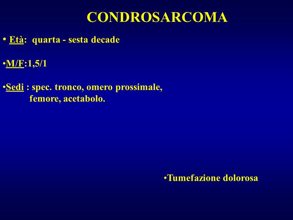 CONDROSARCOMA Età: quarta - sesta decade M/F:1,5/1 Sedi : spec. tronco, omero prossimale, femore, acetabolo. Tumefazione dolorosa