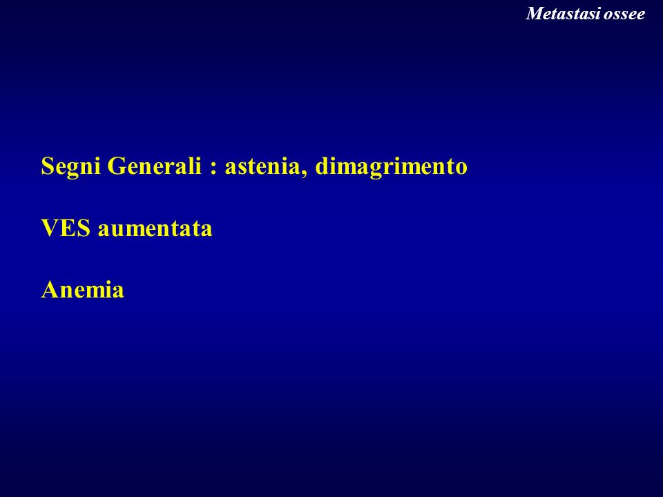 Segni Generali : astenia, dimagrimento VES aumentata Anemia Metastasi ossee