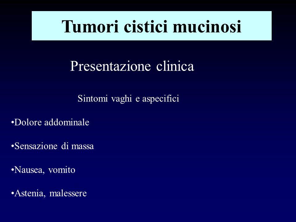 Tumori cistici mucinosi Presentazione clinica Sintomi vaghi e aspecifici Dolore addominale Sensazione di massa Nausea, vomito Astenia, malessere