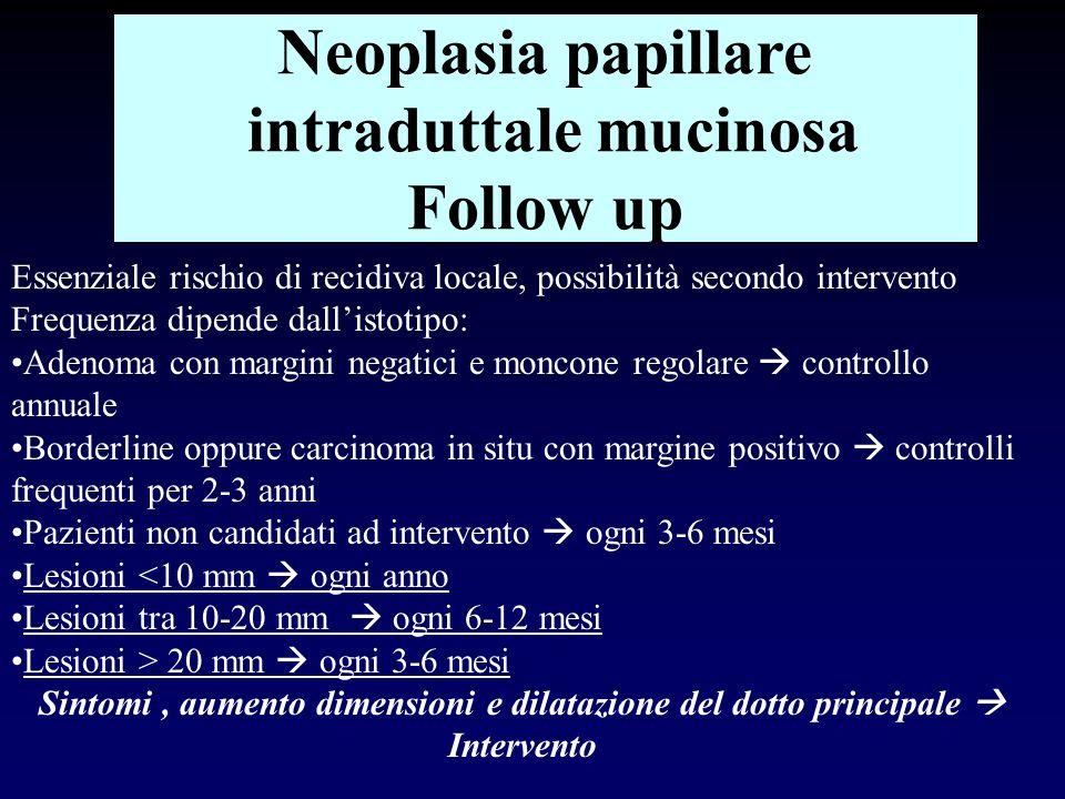 Neoplasia papillare intraduttale mucinosa Follow up Essenziale rischio di recidiva locale, possibilità secondo intervento Frequenza dipende dallistoti