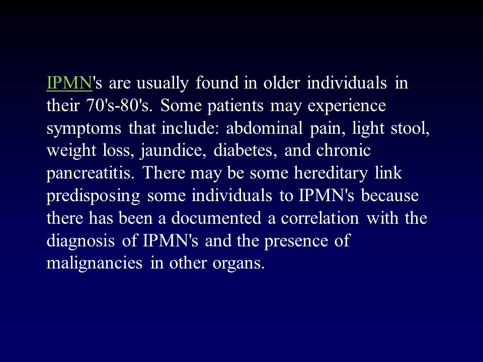 IPMN's are usually found in older individuals in their 70's-80's. Some patients may experience symptoms that include: abdominal pain, light stool, wei