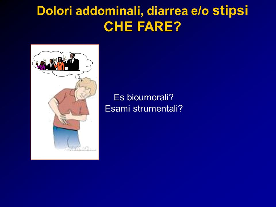 Dolori addominali, diarrea e/o stipsi CHE FARE? Es bioumorali? Esami strumentali?