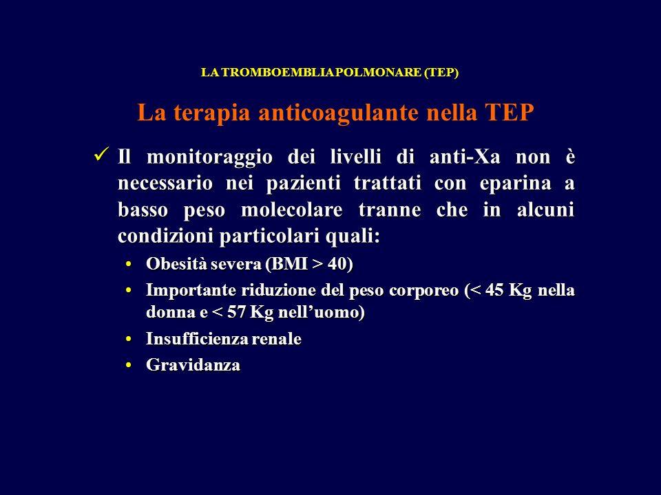Il monitoraggio dei livelli di anti-Xa non è necessario nei pazienti trattati con eparina a basso peso molecolare tranne che in alcuni condizioni particolari quali: Il monitoraggio dei livelli di anti-Xa non è necessario nei pazienti trattati con eparina a basso peso molecolare tranne che in alcuni condizioni particolari quali: Obesità severa (BMI > 40)Obesità severa (BMI > 40) Importante riduzione del peso corporeo (< 45 Kg nella donna e < 57 Kg nelluomo)Importante riduzione del peso corporeo (< 45 Kg nella donna e < 57 Kg nelluomo) Insufficienza renaleInsufficienza renale GravidanzaGravidanza LA TROMBOEMBLIA POLMONARE (TEP) La terapia anticoagulante nella TEP