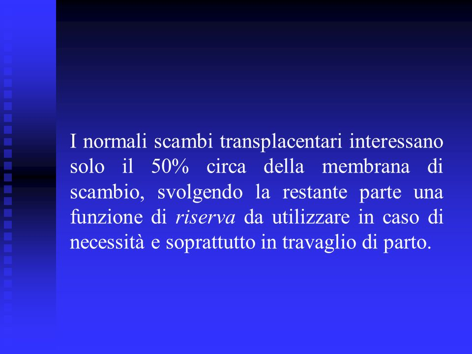 I normali scambi transplacentari interessano solo il 50% circa della membrana di scambio, svolgendo la restante parte una funzione di riserva da utili
