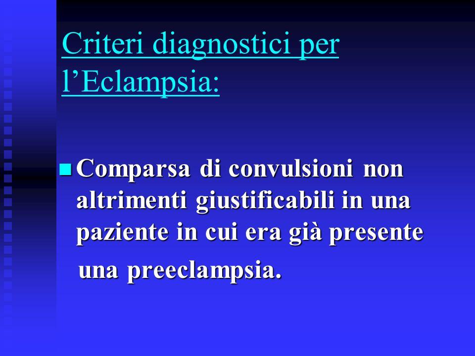 Criteri diagnostici per lEclampsia: Comparsa di convulsioni non altrimenti giustificabili in una paziente in cui era già presente Comparsa di convulsi