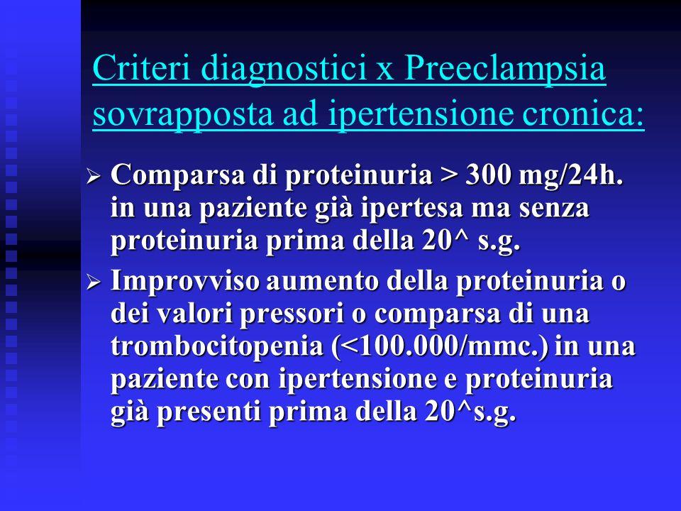 Criteri diagnostici x Preeclampsia sovrapposta ad ipertensione cronica: Comparsa di proteinuria > 300 mg/24h. in una paziente già ipertesa ma senza pr