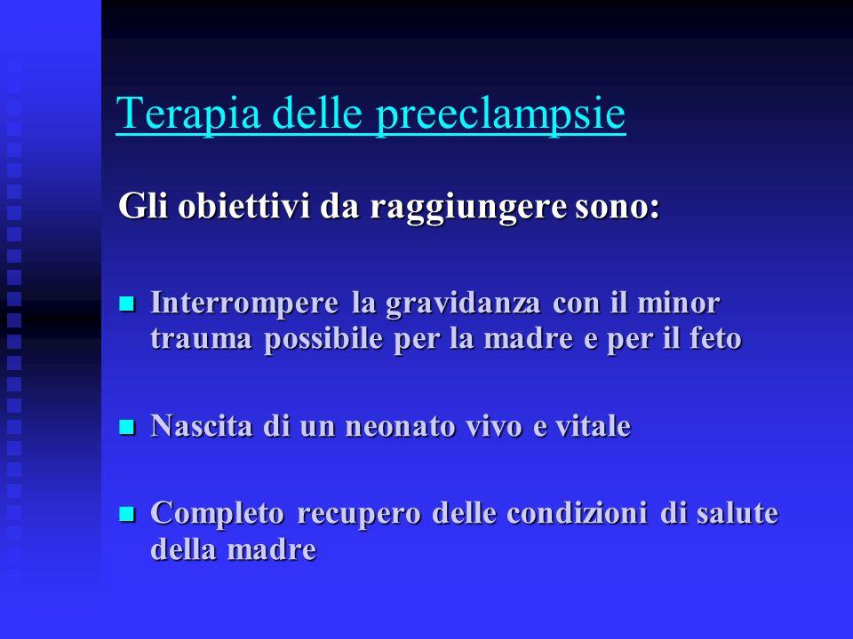 Terapia delle preeclampsie Gli obiettivi da raggiungere sono: Interrompere la gravidanza con il minor trauma possibile per la madre e per il feto Inte