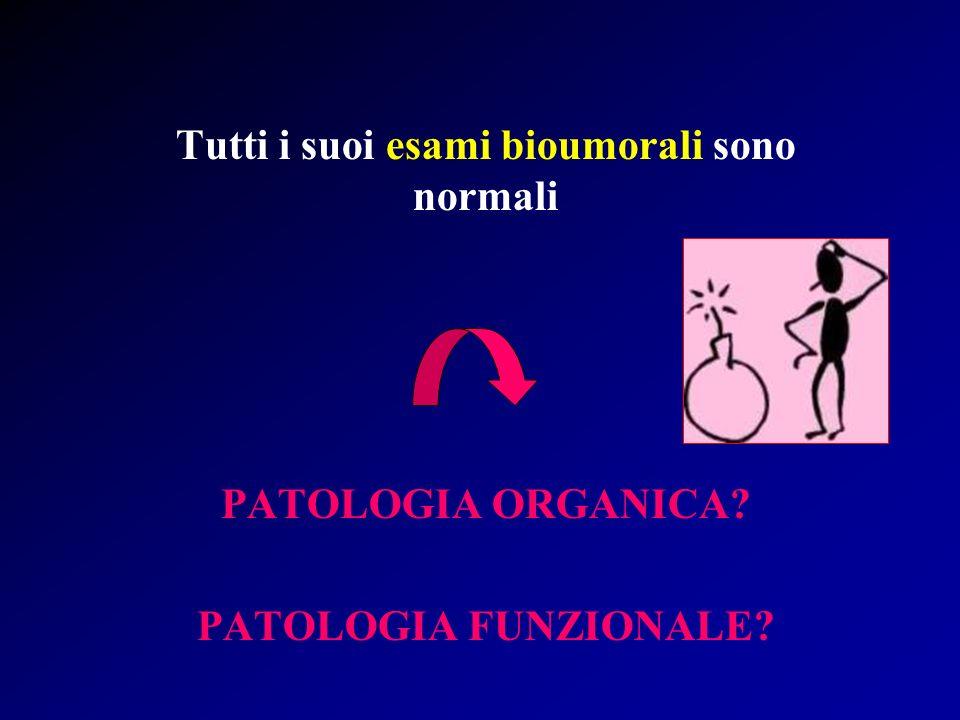 Tutti i suoi esami bioumorali sono normali PATOLOGIA ORGANICA? PATOLOGIA FUNZIONALE?