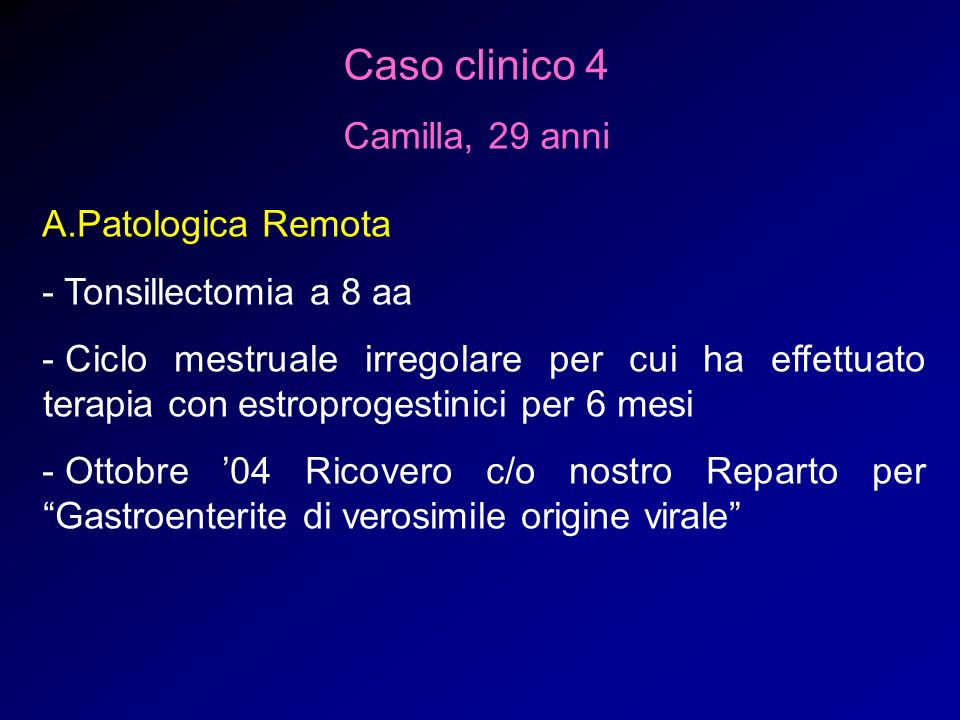 Caso clinico 4 Camilla, 29 anni A.Patologica Remota - Tonsillectomia a 8 aa - Ciclo mestruale irregolare per cui ha effettuato terapia con estroproges