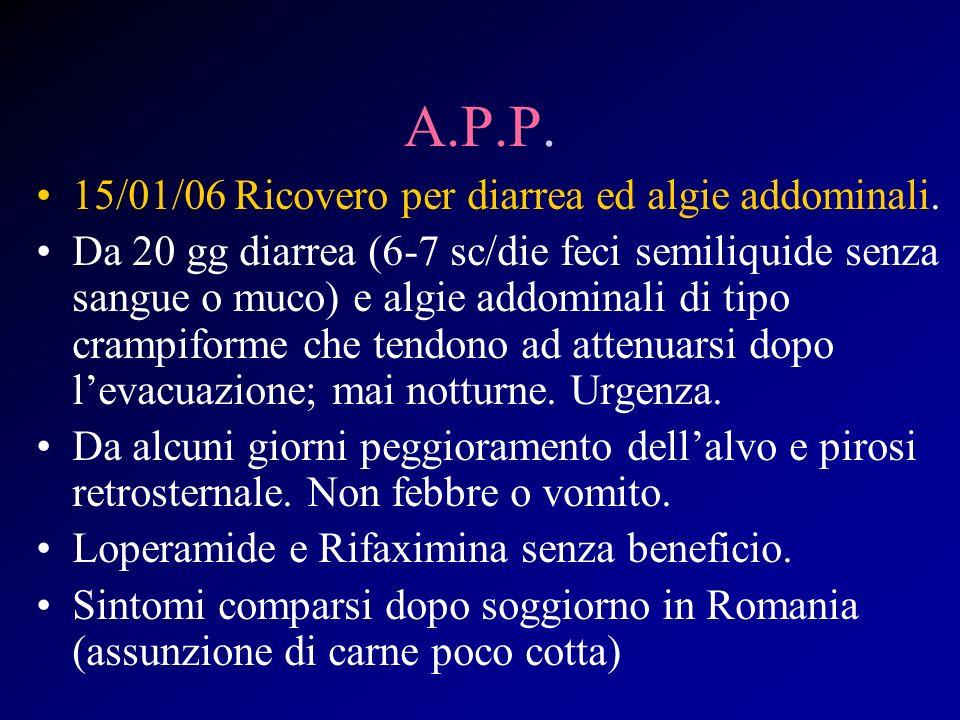 A.P.P. 15/01/06 Ricovero per diarrea ed algie addominali. Da 20 gg diarrea (6-7 sc/die feci semiliquide senza sangue o muco) e algie addominali di tip