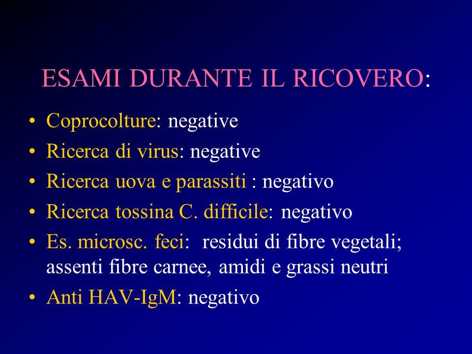ESAMI DURANTE IL RICOVERO: Coprocolture: negative Ricerca di virus: negative Ricerca uova e parassiti : negativo Ricerca tossina C. difficile: negativ