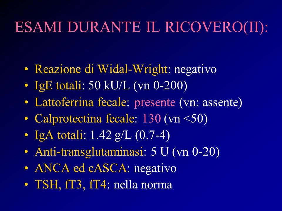 ESAMI DURANTE IL RICOVERO(II): Reazione di Widal-Wright: negativo IgE totali: 50 kU/L (vn 0-200) Lattoferrina fecale: presente (vn: assente) Calprotec