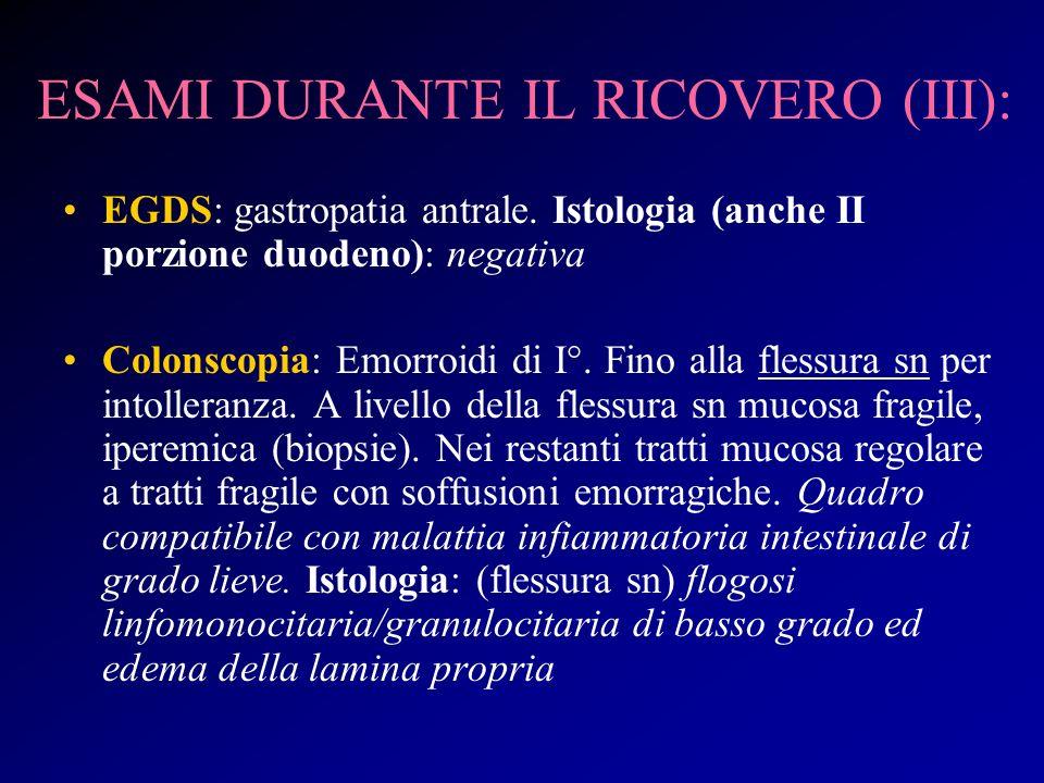 ESAMI DURANTE IL RICOVERO (III): EGDS: gastropatia antrale. Istologia (anche II porzione duodeno): negativa Colonscopia: Emorroidi di I°. Fino alla fl