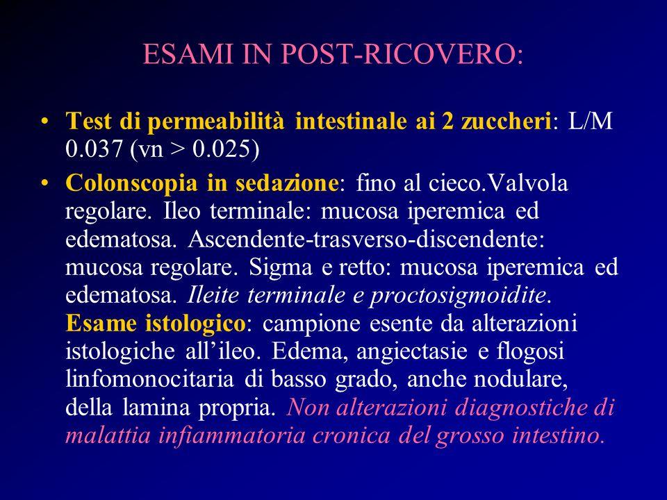 ESAMI IN POST-RICOVERO: Test di permeabilità intestinale ai 2 zuccheri: L/M 0.037 (vn > 0.025) Colonscopia in sedazione: fino al cieco.Valvola regolar