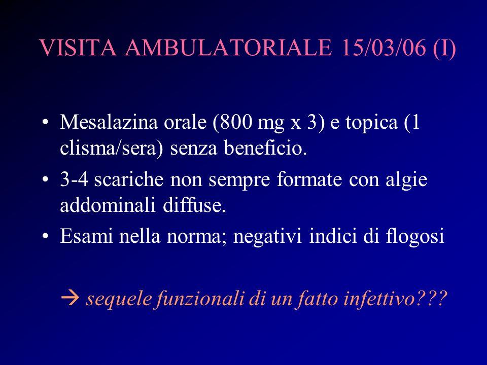 VISITA AMBULATORIALE 15/03/06 (I) Mesalazina orale (800 mg x 3) e topica (1 clisma/sera) senza beneficio. 3-4 scariche non sempre formate con algie ad