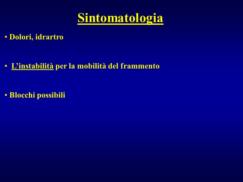 Dolori, idrartro Linstabilità per la mobilità del frammento Blocchi possibili Sintomatologia