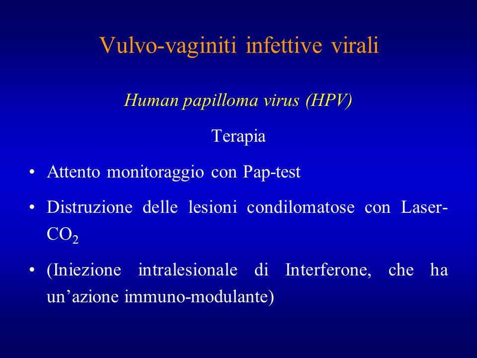 Vulvo-vaginiti infettive virali Human papilloma virus (HPV) Terapia Attento monitoraggio con Pap-test Distruzione delle lesioni condilomatose con Lase