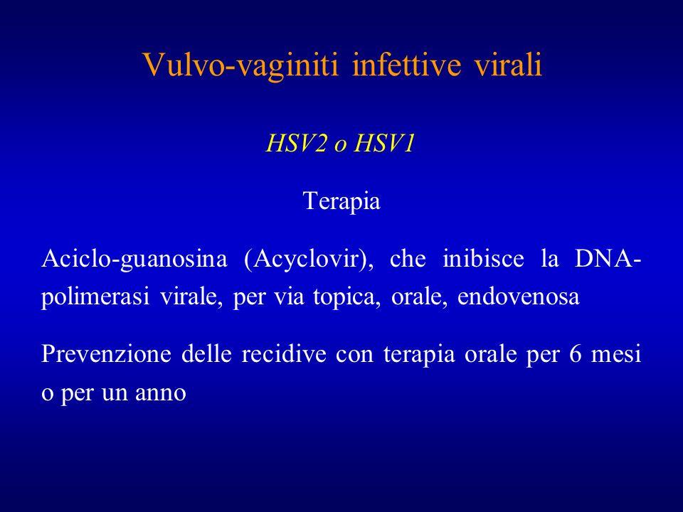 Vulvo-vaginiti infettive virali HSV2 o HSV1 Terapia Aciclo-guanosina (Acyclovir), che inibisce la DNA- polimerasi virale, per via topica, orale, endov