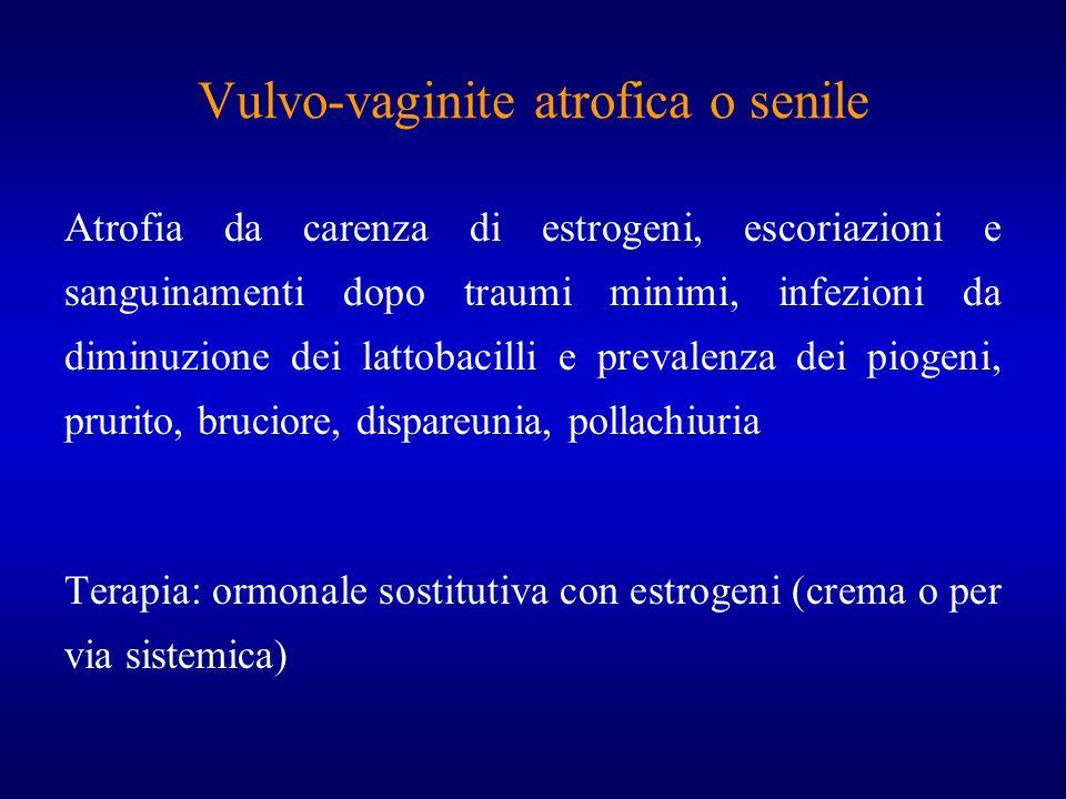 Vulvo-vaginite atrofica o senile Atrofia da carenza di estrogeni, escoriazioni e sanguinamenti dopo traumi minimi, infezioni da diminuzione dei lattob