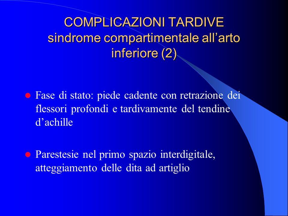 COMPLICAZIONI TARDIVE sindrome compartimentale allarto inferiore (2) Fase di stato: piede cadente con retrazione dei flessori profondi e tardivamente del tendine dachille Parestesie nel primo spazio interdigitale, atteggiamento delle dita ad artiglio