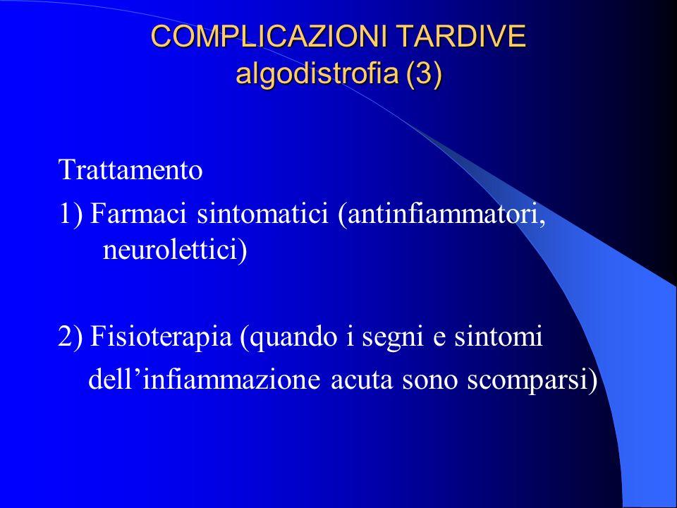 COMPLICAZIONI TARDIVE algodistrofia (3) Trattamento 1) Farmaci sintomatici (antinfiammatori, neurolettici) 2) Fisioterapia (quando i segni e sintomi dellinfiammazione acuta sono scomparsi)