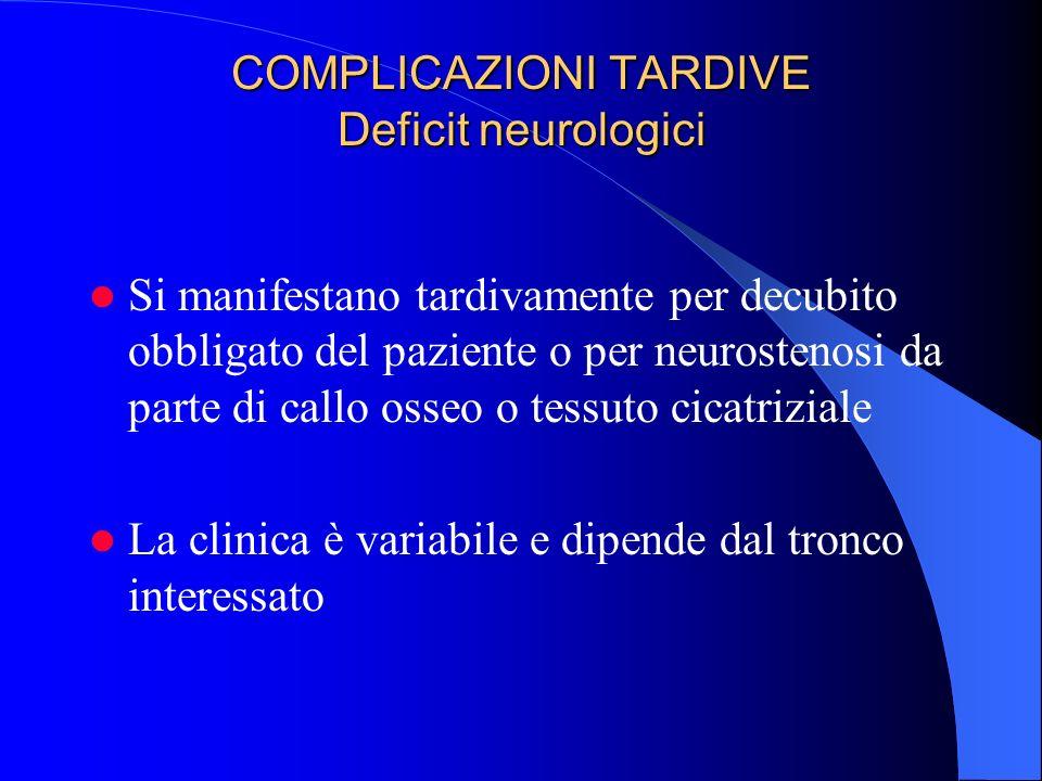 COMPLICAZIONI TARDIVE Deficit neurologici Si manifestano tardivamente per decubito obbligato del paziente o per neurostenosi da parte di callo osseo o tessuto cicatriziale La clinica è variabile e dipende dal tronco interessato