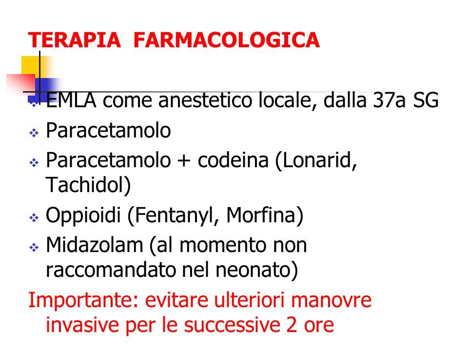 TERAPIA FARMACOLOGICA EMLA come anestetico locale, dalla 37a SG Paracetamolo Paracetamolo + codeina (Lonarid, Tachidol) Oppioidi (Fentanyl, Morfina) Midazolam (al momento non raccomandato nel neonato) Importante: evitare ulteriori manovre invasive per le successive 2 ore