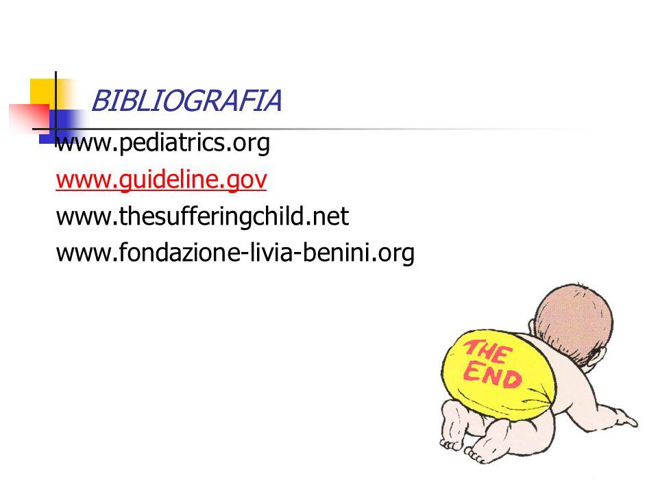 BIBLIOGRAFIA www.pediatrics.org www.guideline.gov www.thesufferingchild.net www.fondazione-livia-benini.org