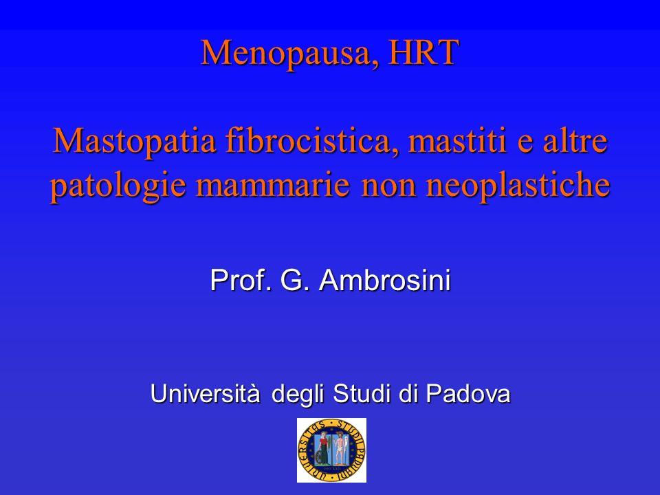 Menopausa, HRT Mastopatia fibrocistica, mastiti e altre patologie mammarie non neoplastiche Prof. G. Ambrosini Università degli Studi di Padova