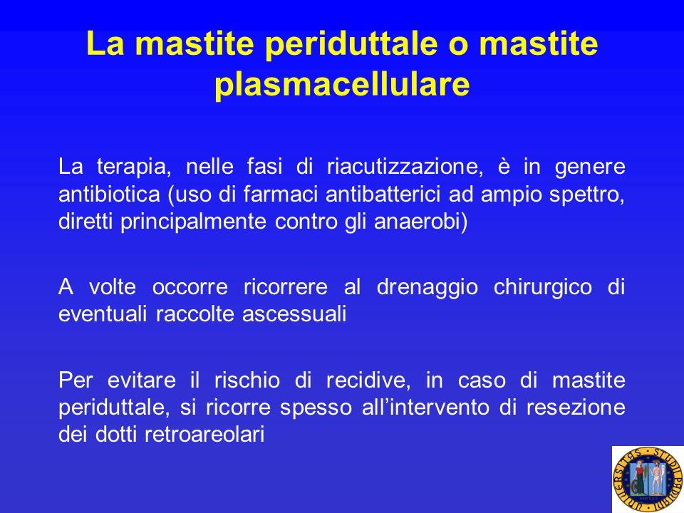 La mastite periduttale o mastite plasmacellulare La terapia, nelle fasi di riacutizzazione, è in genere antibiotica (uso di farmaci antibatterici ad a