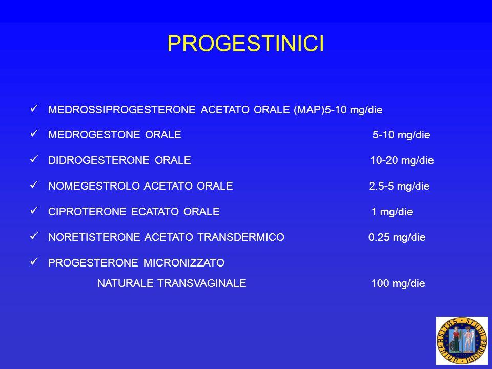 PROGESTINICI MEDROSSIPROGESTERONE ACETATO ORALE (MAP)5-10 mg/die MEDROGESTONE ORALE 5-10 mg/die DIDROGESTERONE ORALE 10-20 mg/die NOMEGESTROLO ACETATO