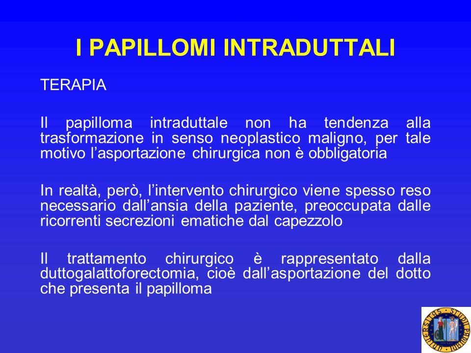 I PAPILLOMI INTRADUTTALI TERAPIA Il papilloma intraduttale non ha tendenza alla trasformazione in senso neoplastico maligno, per tale motivo lasportaz