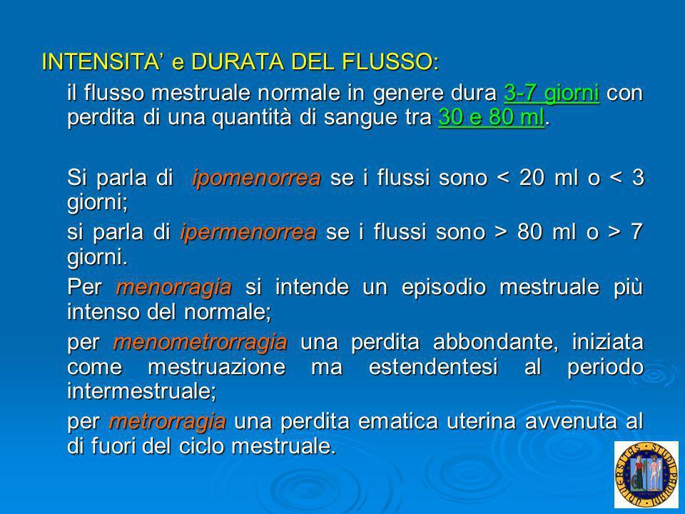 INTENSITA e DURATA DEL FLUSSO: il flusso mestruale normale in genere dura 3-7 giorni con perdita di una quantità di sangue tra 30 e 80 ml. Si parla di